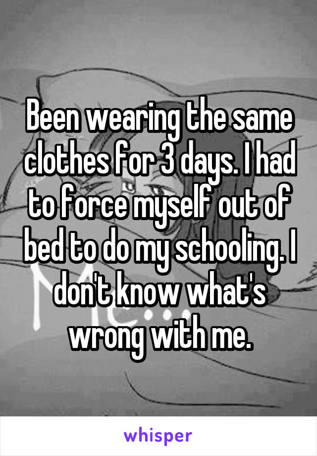 Been wearing the same clothes for 3 days. I had to force myself out of bed to do my schooling. I don't know what's wrong with me.