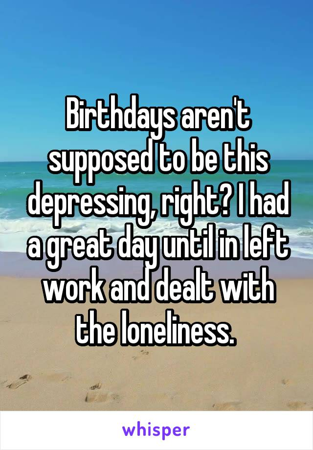Birthdays aren't supposed to be this depressing, right? I had a great day until in left work and dealt with the loneliness.