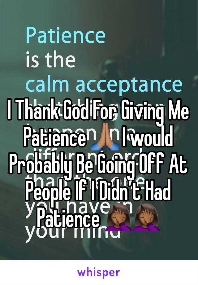 I Thank God For Giving Me Patience 🙏🏽 I would Probably Be Going Off At People If I Didn't Had Patience 🤦🏾♀️🤦🏾♀️
