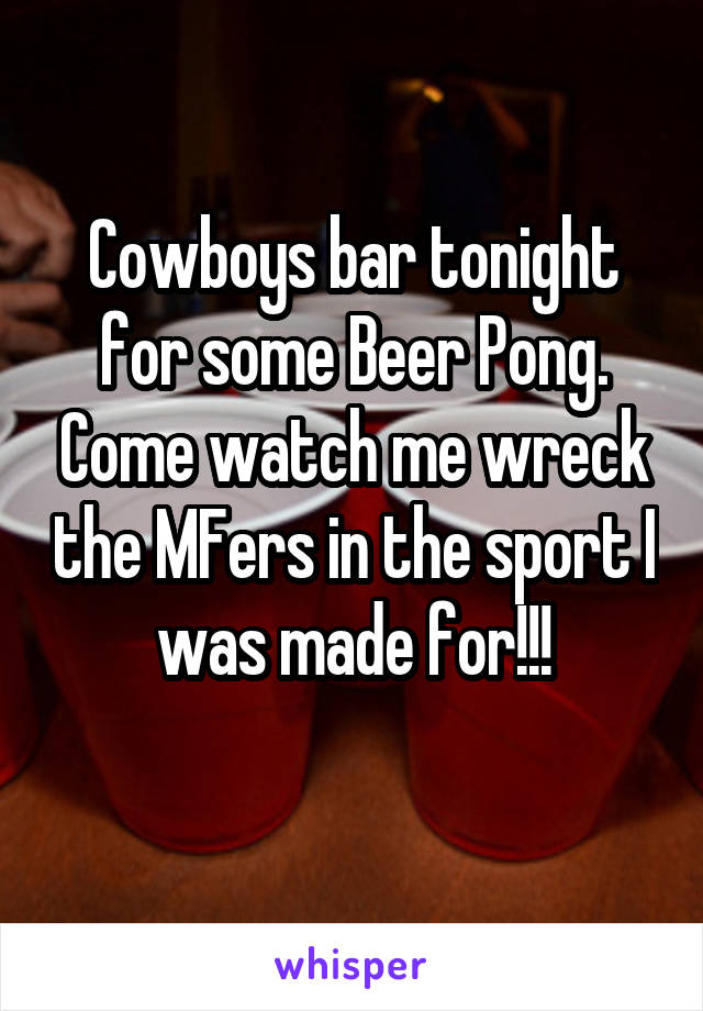 Cowboys bar tonight for some Beer Pong. Come watch me wreck the MFers in the sport I was made for!!!