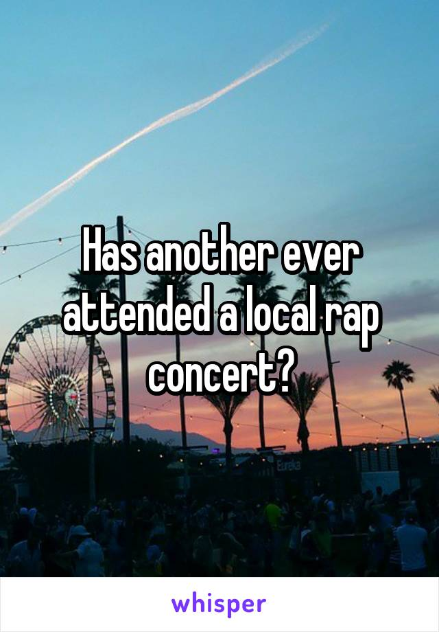Has another ever attended a local rap concert?