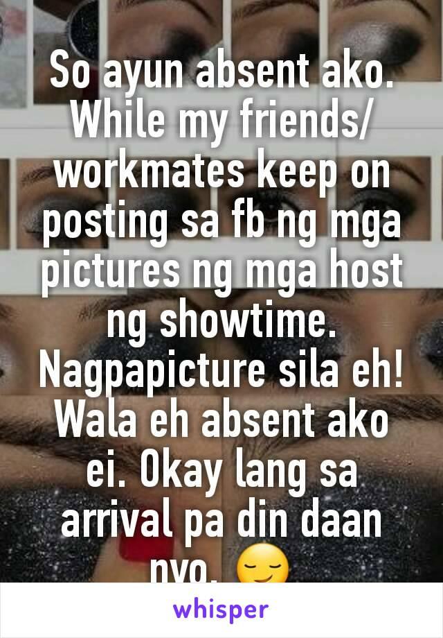 So ayun absent ako. While my friends/workmates keep on posting sa fb ng mga pictures ng mga host ng showtime. Nagpapicture sila eh! Wala eh absent ako ei. Okay lang sa arrival pa din daan nyo. 😏