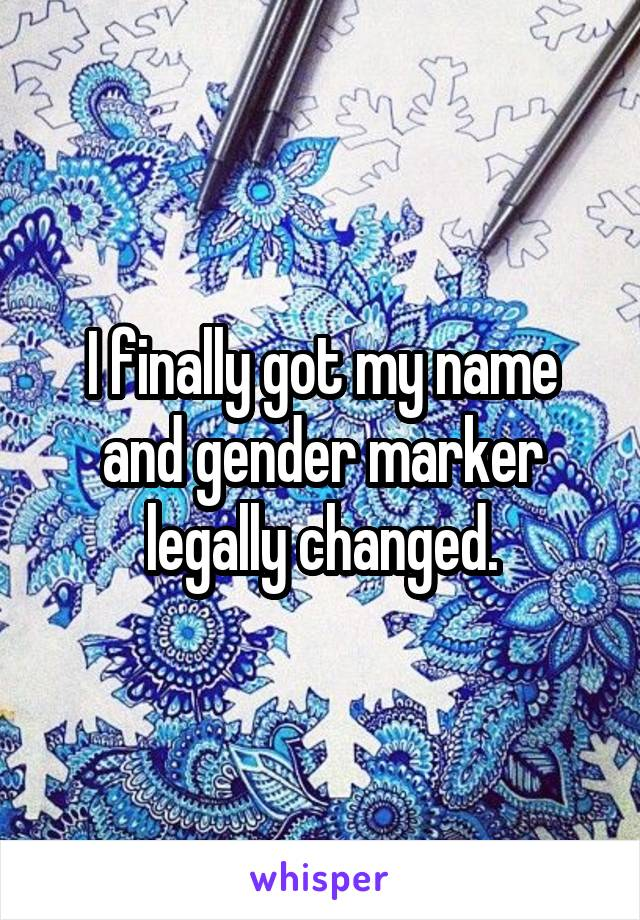 I finally got my name and gender marker legally changed.