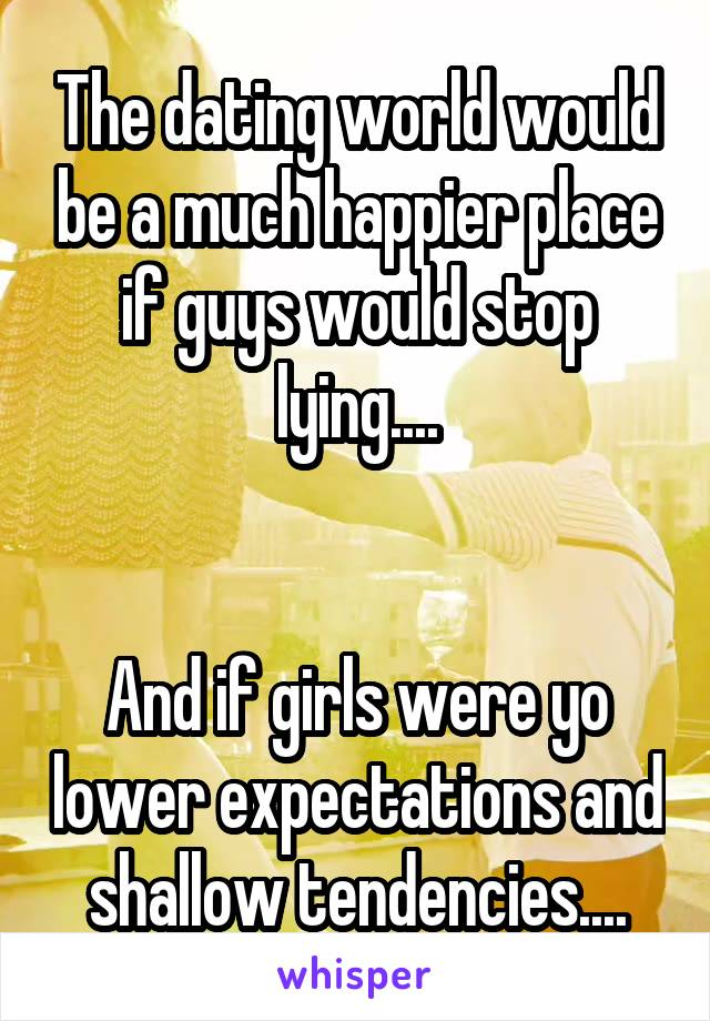 The dating world would be a much happier place if guys would stop lying....   And if girls were yo lower expectations and shallow tendencies....