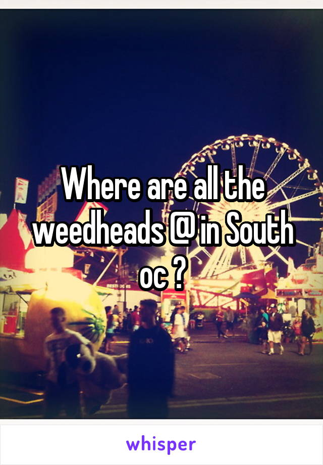 Where are all the weedheads @ in South oc ?