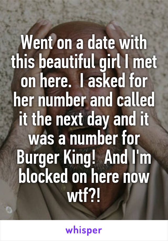 Went on a date with this beautiful girl I met on here.  I asked for her number and called it the next day and it was a number for Burger King!  And I'm blocked on here now wtf?!