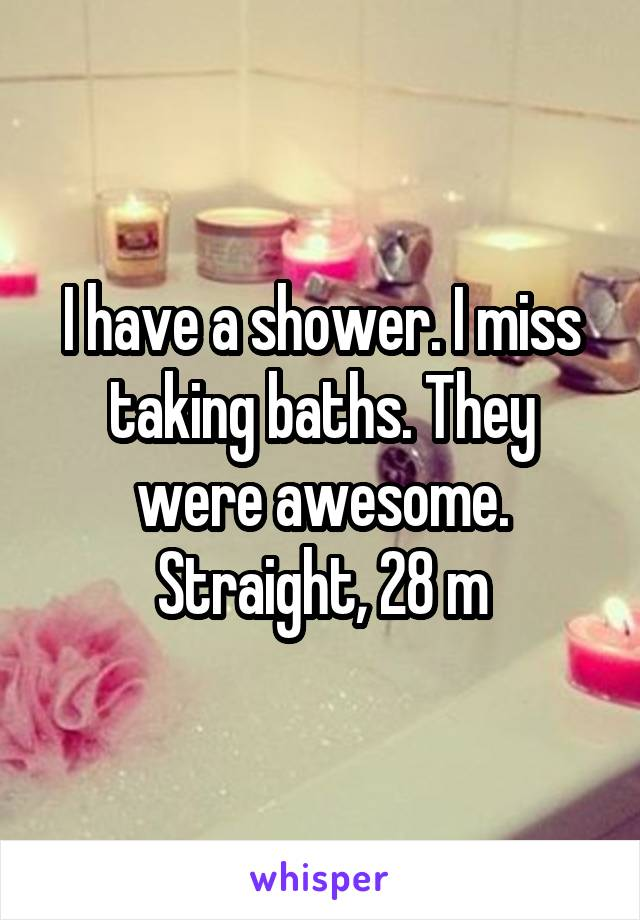 I have a shower. I miss taking baths. They were awesome. Straight, 28 m