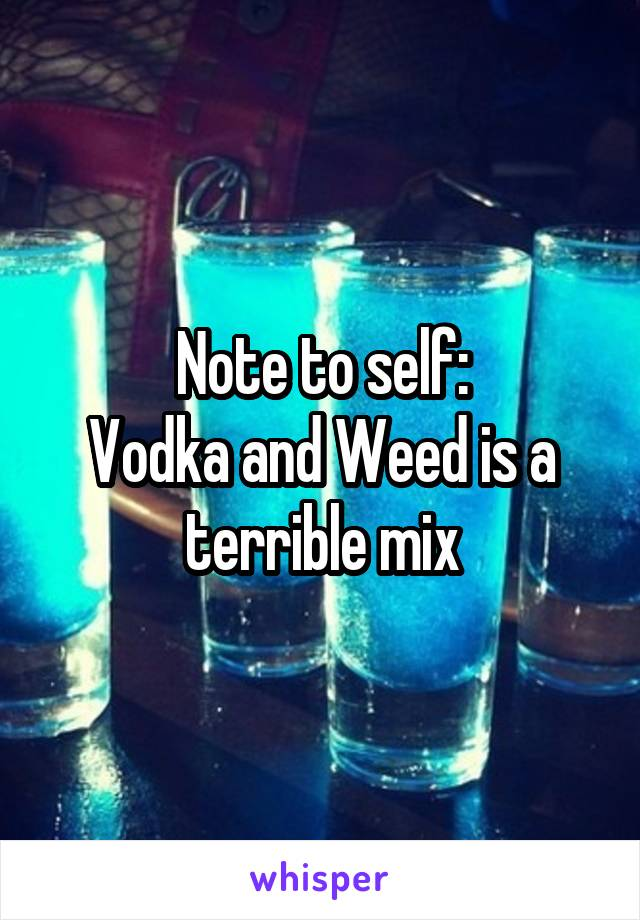 Note to self: Vodka and Weed is a terrible mix