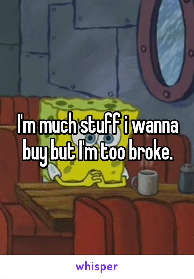 I'm much stuff i wanna buy but I'm too broke.