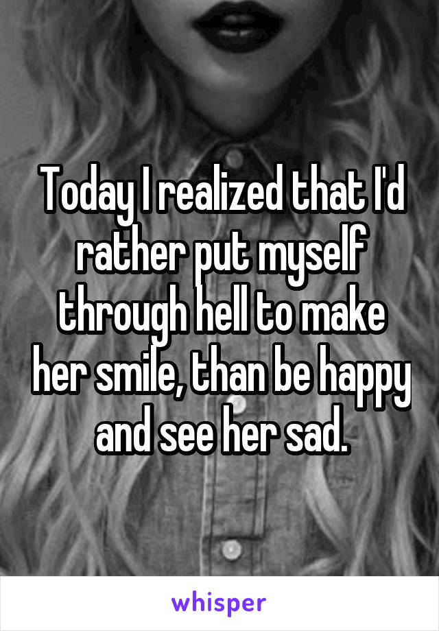 Today I realized that I'd rather put myself through hell to make her smile, than be happy and see her sad.