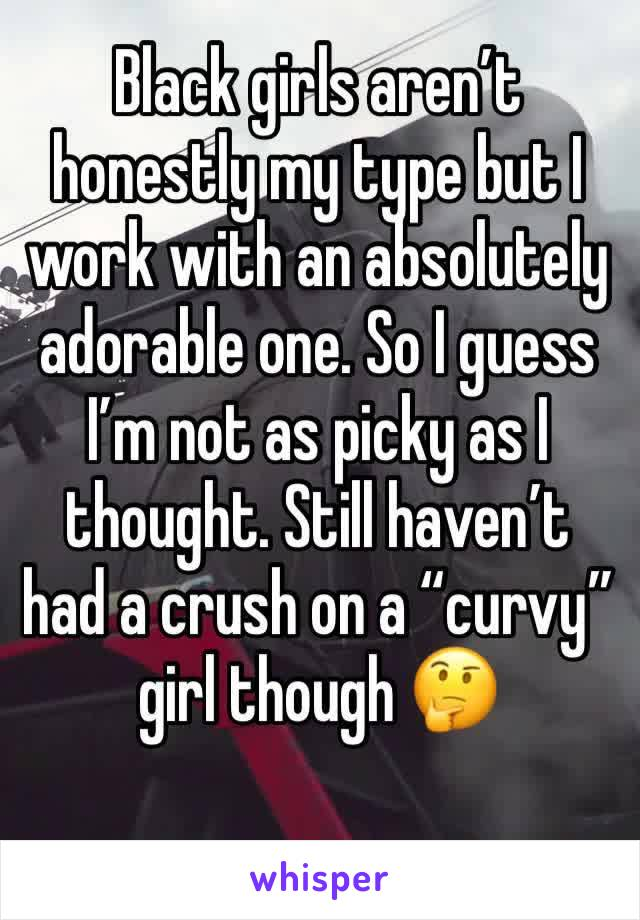 """Black girls aren't honestly my type but I work with an absolutely adorable one. So I guess I'm not as picky as I thought. Still haven't had a crush on a """"curvy"""" girl though 🤔"""