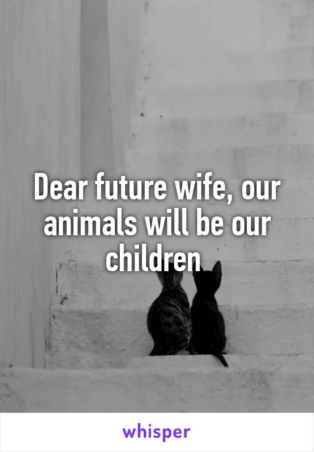 Dear future wife, our animals will be our children