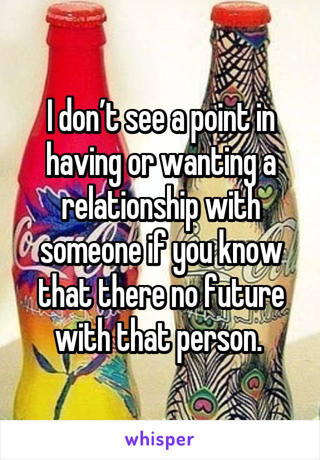I don't see a point in having or wanting a relationship with someone if you know that there no future with that person.