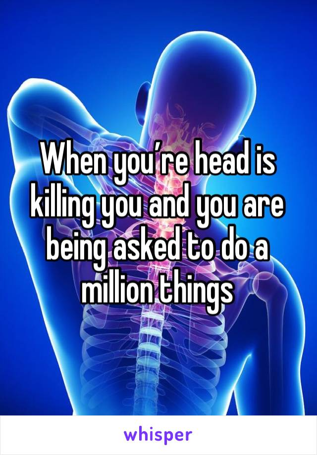 When you're head is killing you and you are being asked to do a million things