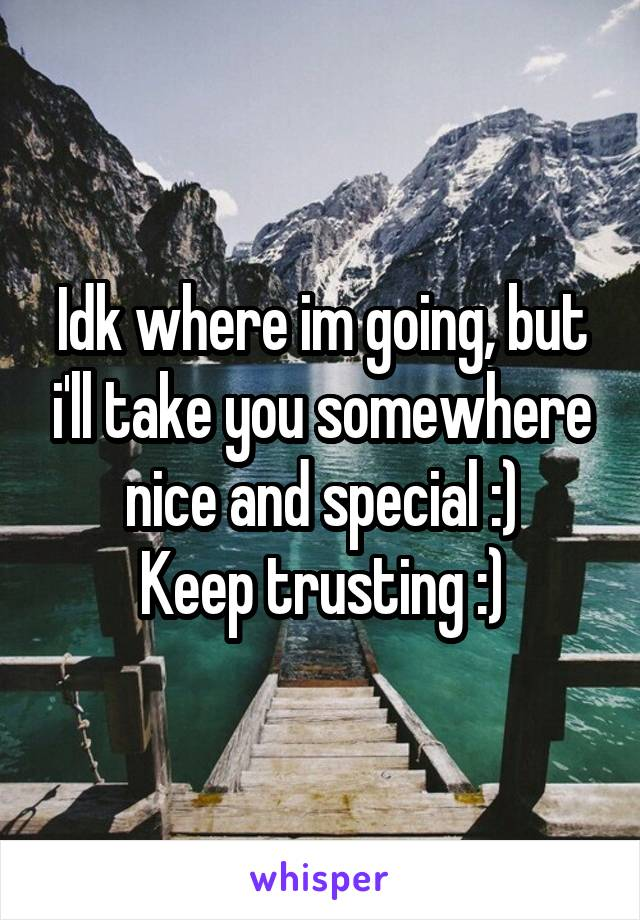 Idk where im going, but i'll take you somewhere nice and special :) Keep trusting :)
