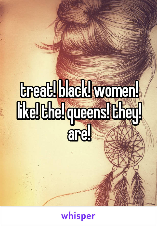 treat! black! women! like! the! queens! they! are!