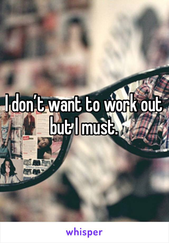 I don't want to work out but I must.