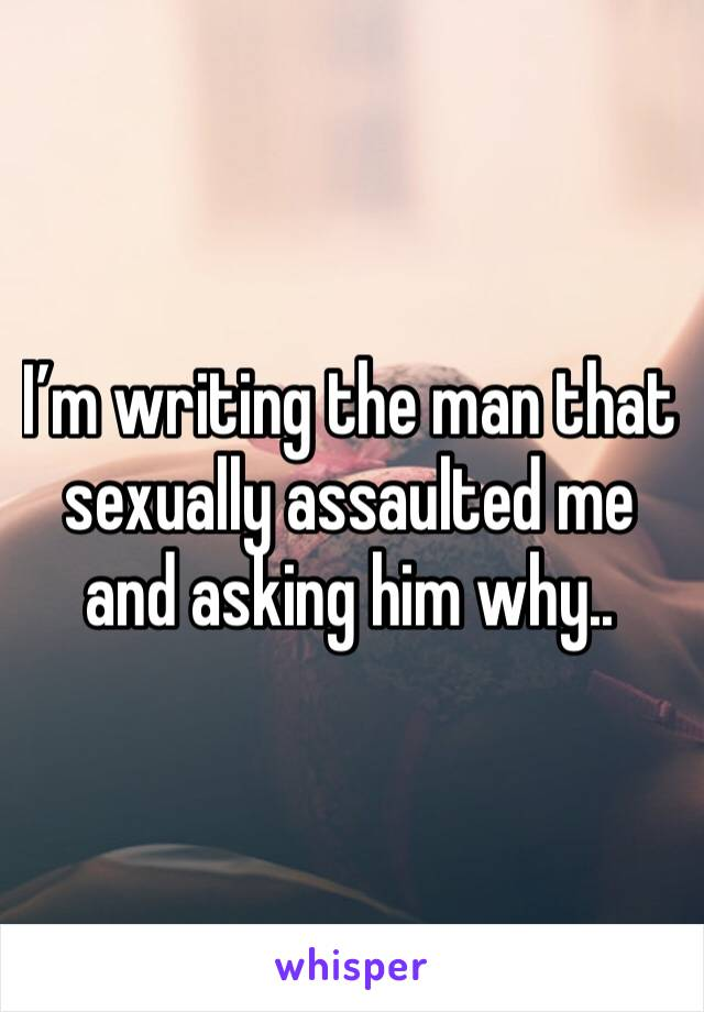 I'm writing the man that sexually assaulted me and asking him why..