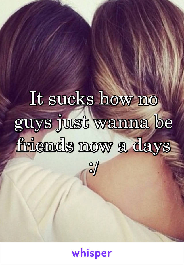 It sucks how no guys just wanna be friends now a days :/
