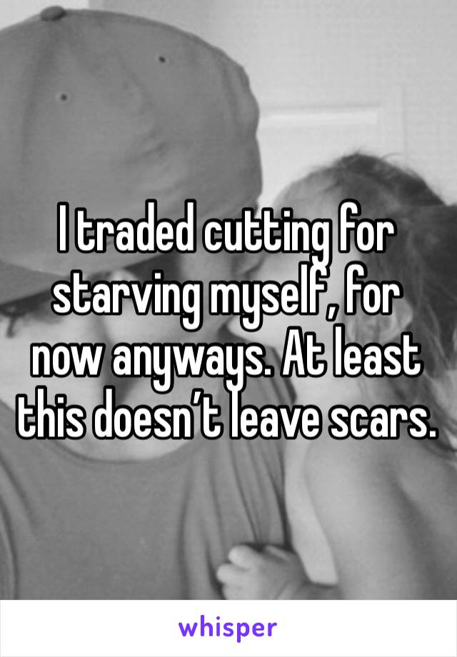 I traded cutting for starving myself, for now anyways. At least this doesn't leave scars.