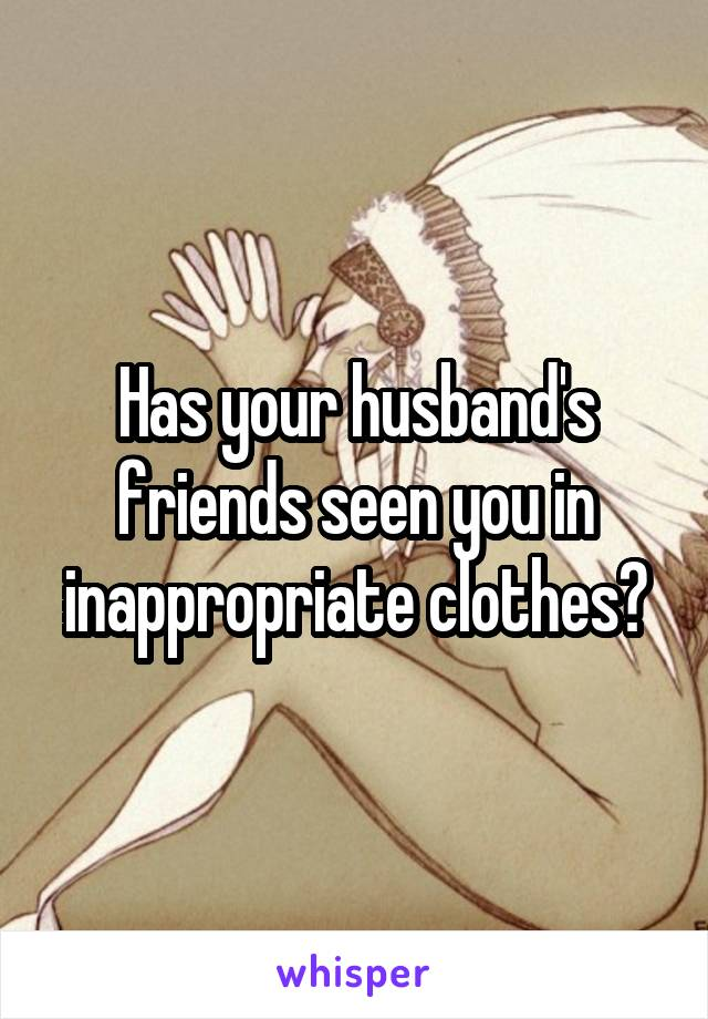 Has your husband's friends seen you in inappropriate clothes?