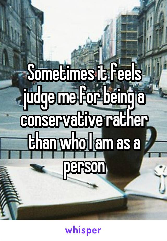 Sometimes it feels judge me for being a conservative rather than who I am as a person