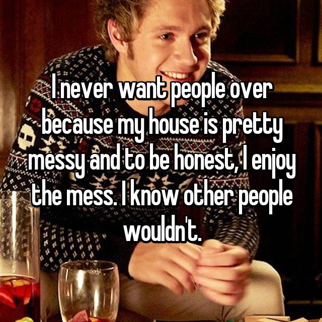 I never want people over because my house is pretty messy and to be honest, I enjoy the mess. I know other people wouldn't.