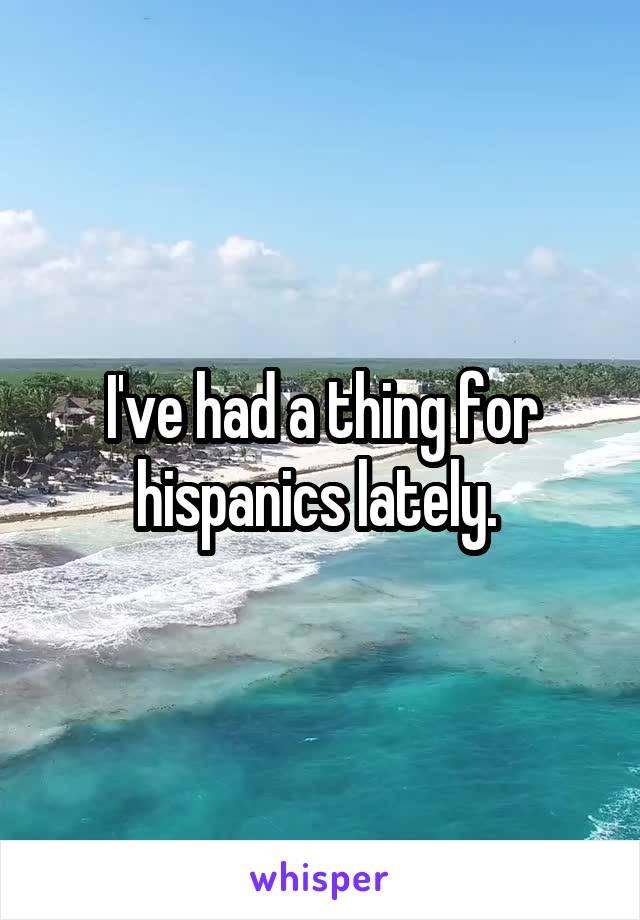 I've had a thing for hispanics lately.