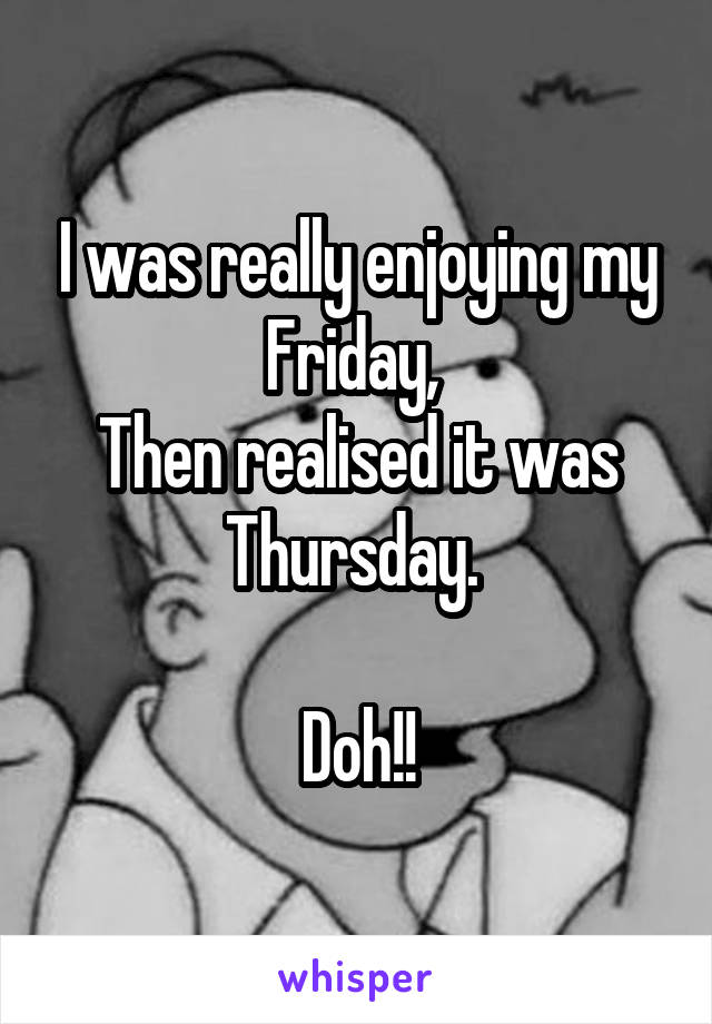 I was really enjoying my Friday,  Then realised it was Thursday.   Doh!!