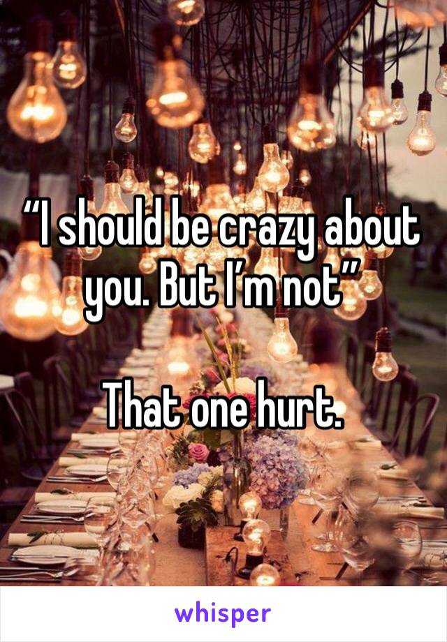 """I should be crazy about you. But I'm not""  That one hurt."