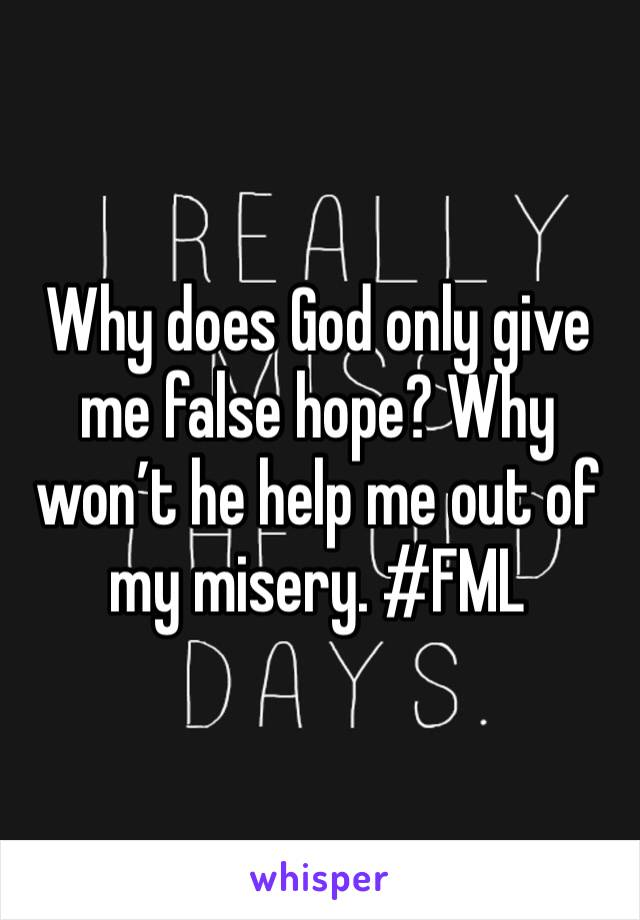 Why does God only give me false hope? Why won't he help me out of my misery. #FML