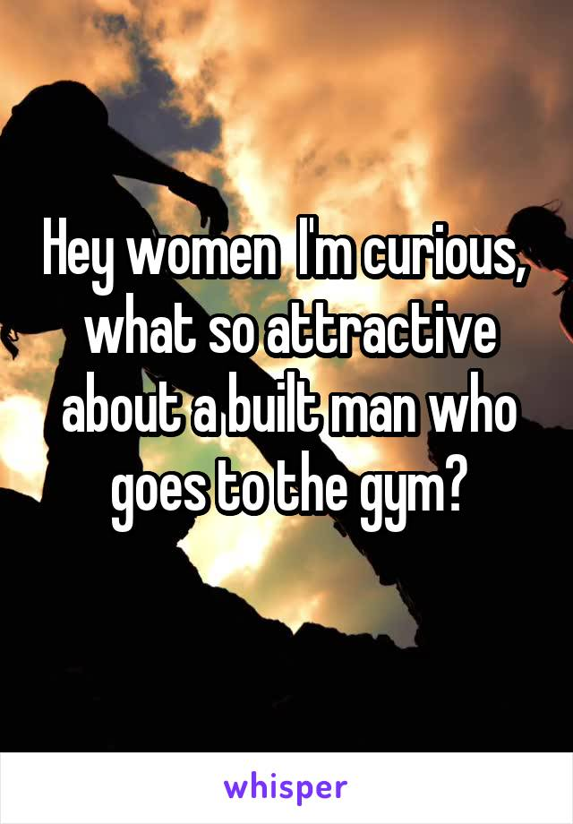 Hey women  I'm curious,  what so attractive about a built man who goes to the gym?
