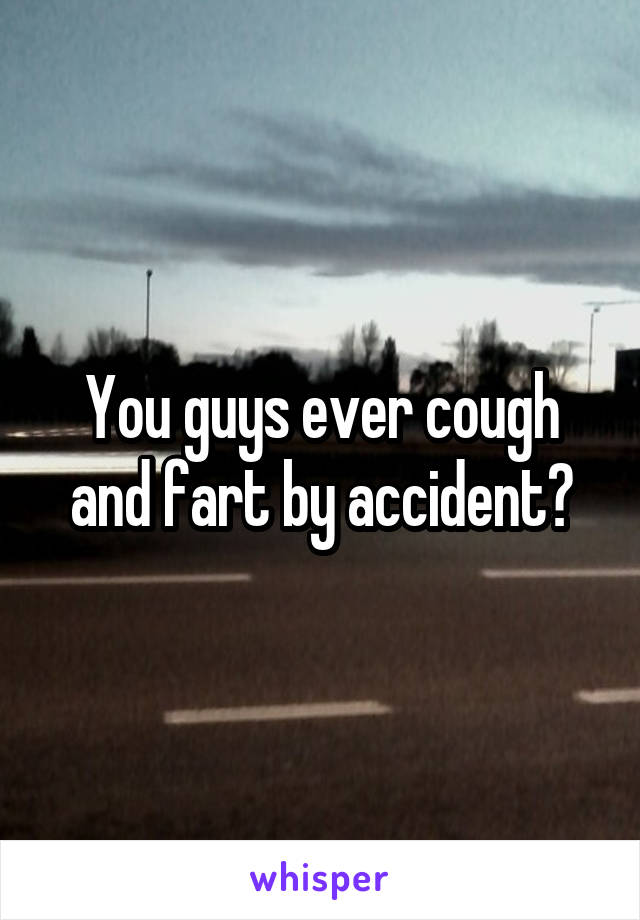 You guys ever cough and fart by accident?