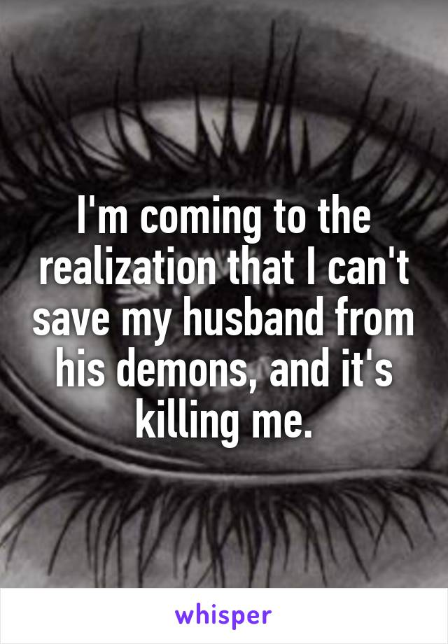 I'm coming to the realization that I can't save my husband from his demons, and it's killing me.