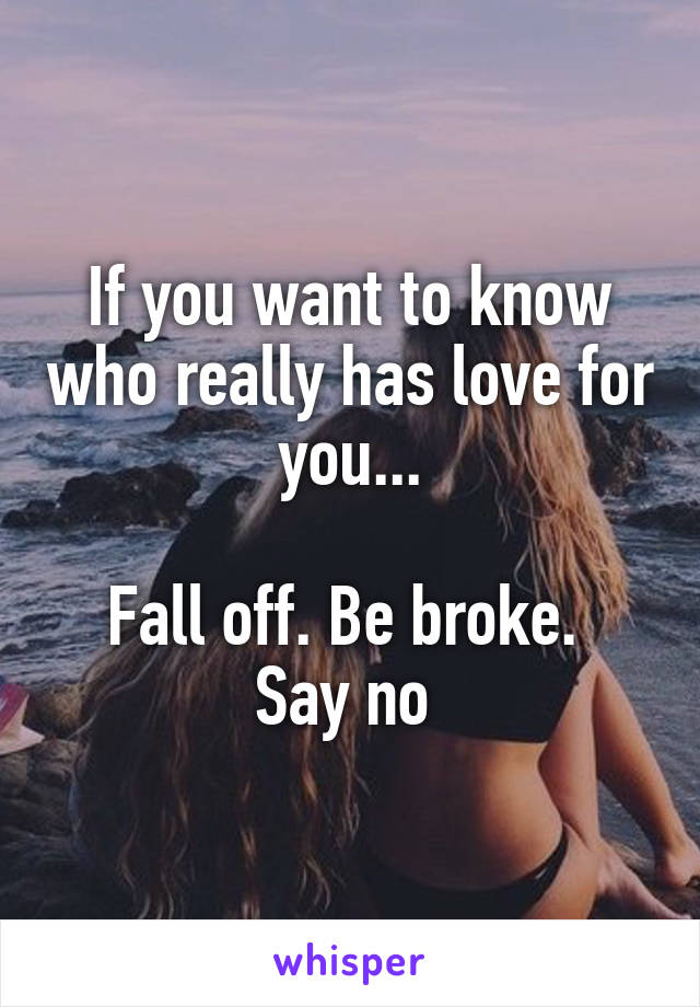 If you want to know who really has love for you...  Fall off. Be broke.  Say no