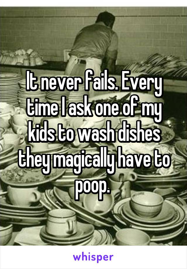It never fails. Every time I ask one of my kids to wash dishes they magically have to poop.