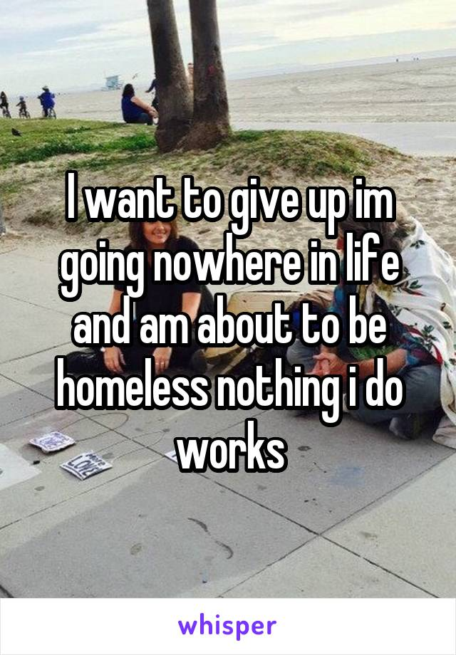 I want to give up im going nowhere in life and am about to be homeless nothing i do works