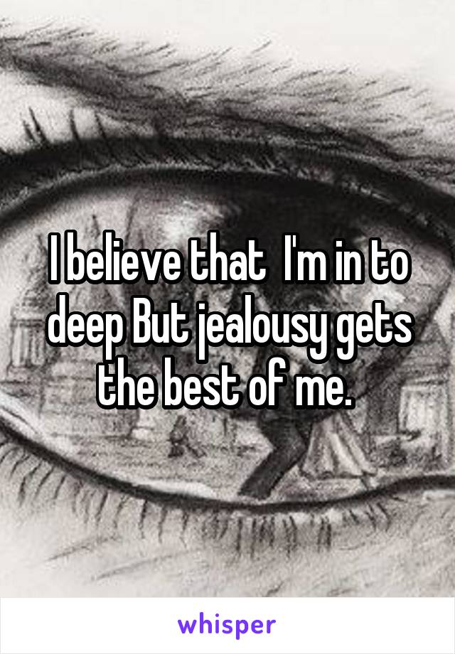I believe that  I'm in to deep But jealousy gets the best of me.