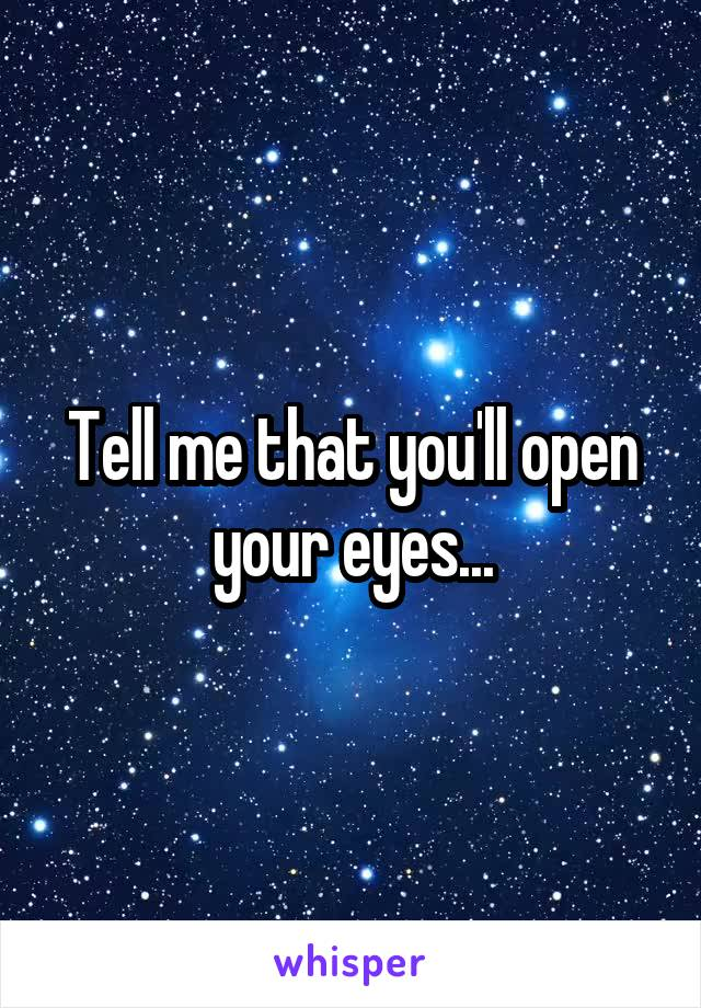 Tell me that you'll open your eyes...