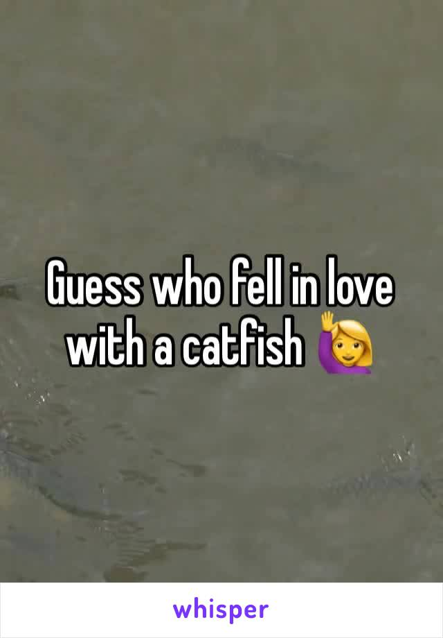 Guess who fell in love with a catfish 🙋