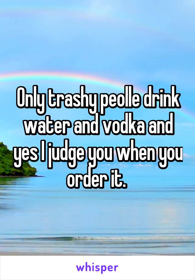 Only trashy peolle drink water and vodka and yes I judge you when you order it.