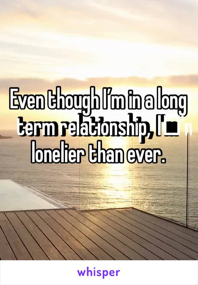 Even though I'm in a long term relationship, I️'m lonelier than ever.