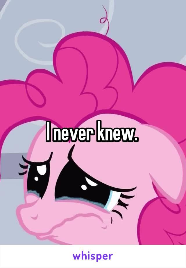 I never knew.