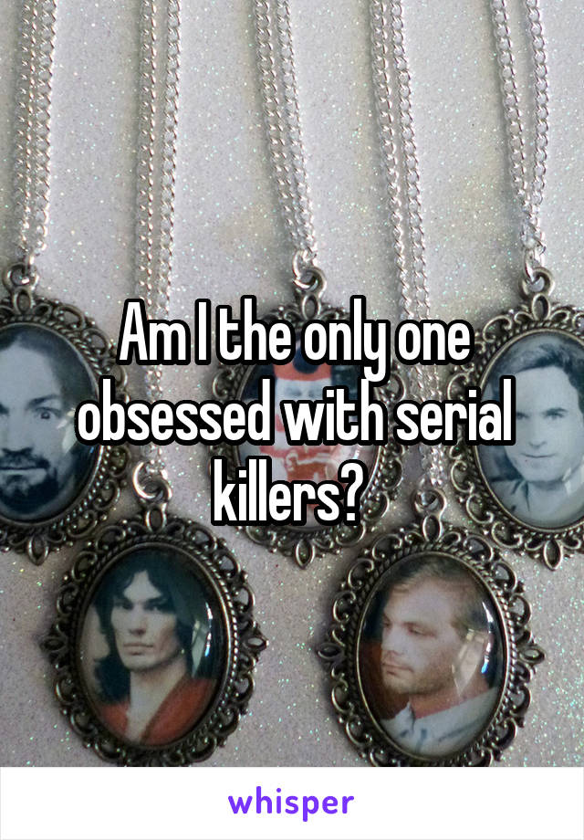 Am I the only one obsessed with serial killers?