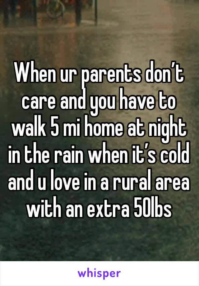 When ur parents don't care and you have to walk 5 mi home at night in the rain when it's cold and u love in a rural area with an extra 50lbs