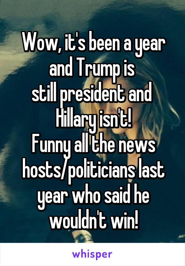 Wow, it's been a year and Trump is  still president and  Hillary isn't! Funny all the news hosts/politicians last year who said he wouldn't win!