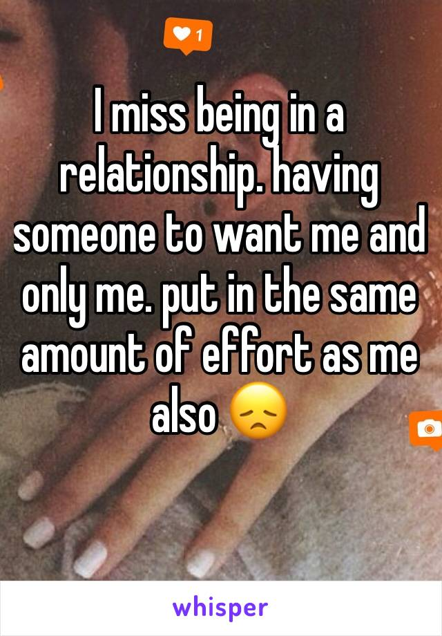 I miss being in a relationship. having someone to want me and only me. put in the same amount of effort as me also 😞