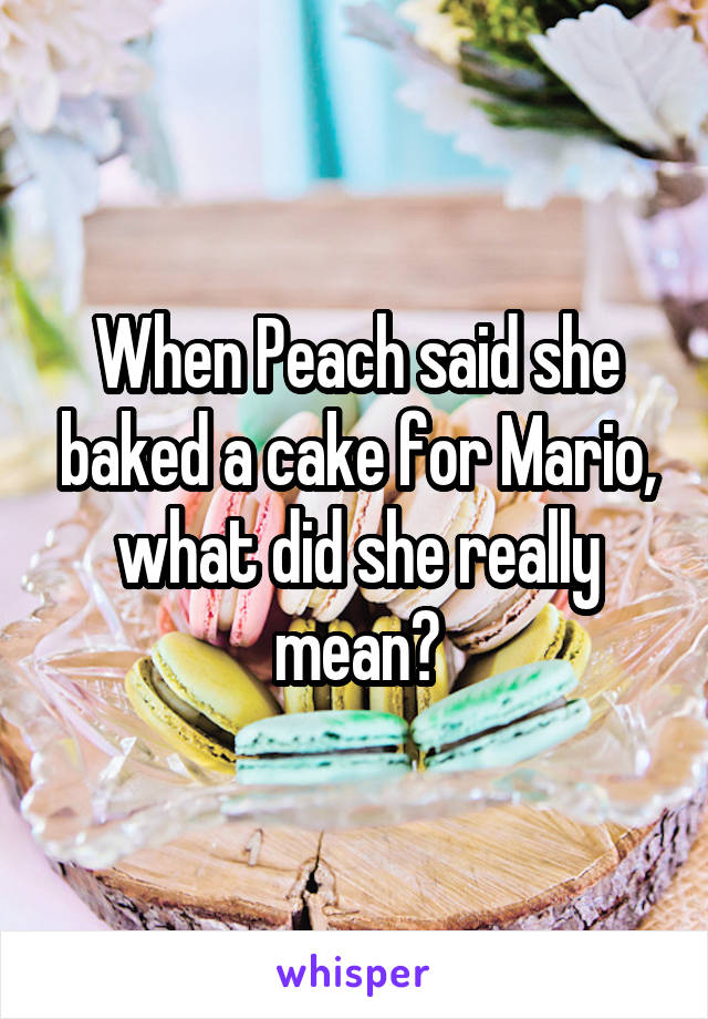 When Peach said she baked a cake for Mario, what did she really mean?