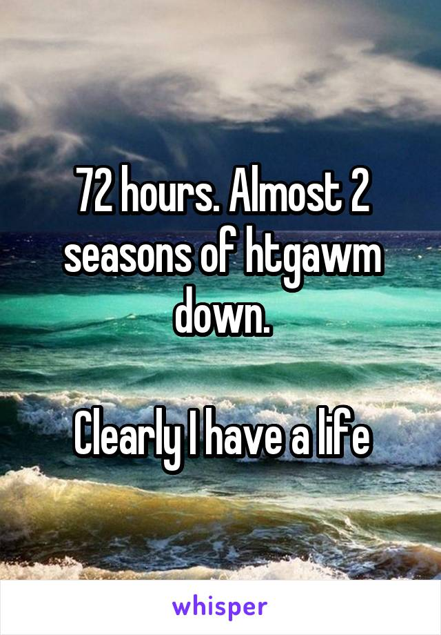 72 hours. Almost 2 seasons of htgawm down.  Clearly I have a life