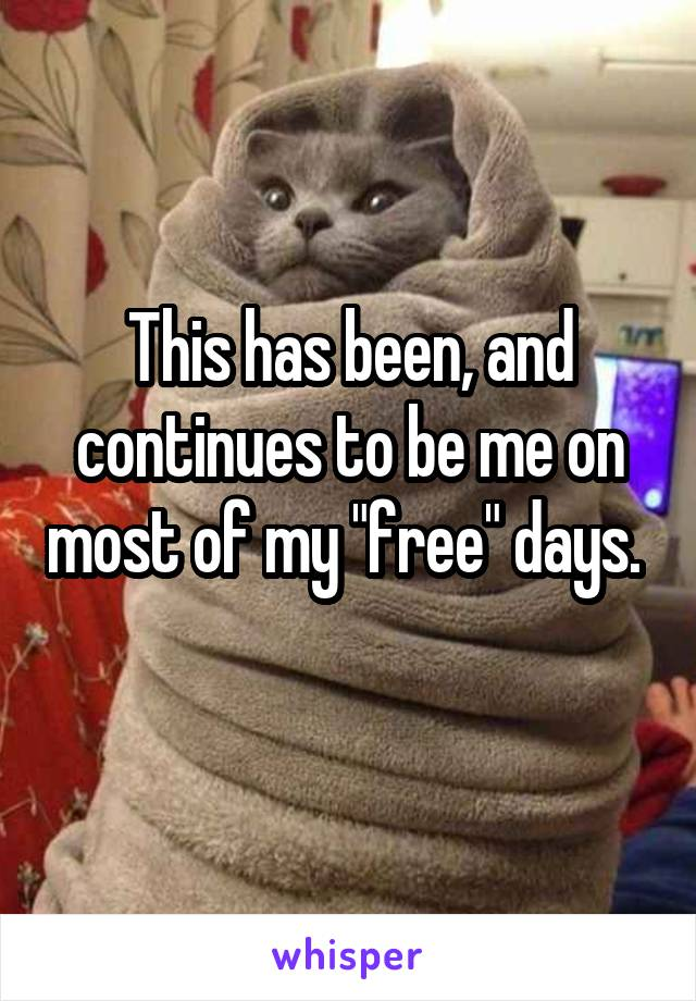 """This has been, and continues to be me on most of my """"free"""" days."""